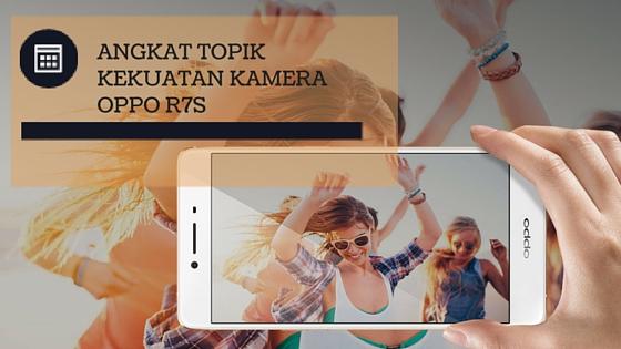 Angkat Topik Kekuatan Kamera OPPO R7s